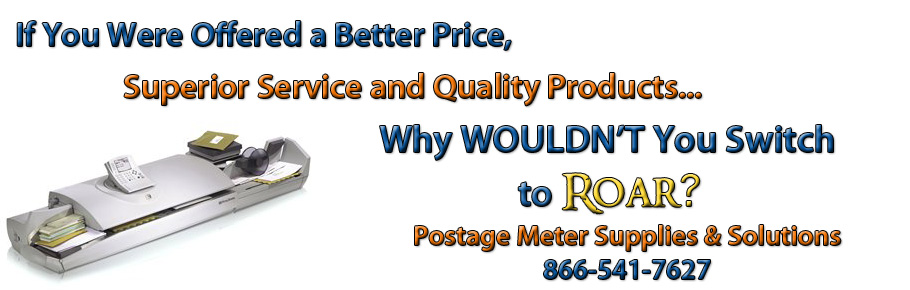 If you were offered a better price, superior service and quality products... Why wouldn't you switch to ROAR? Postage Meter Supplies and Solutions 866-541-7627